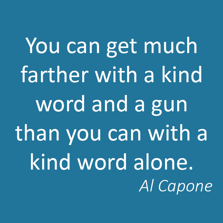 You can get much farther with a kind word and a gun than you can with a kind word alone. - Al Capone