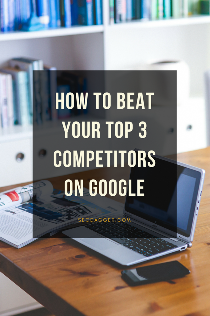 How to Beat Your Top 3 Competitors on Google!